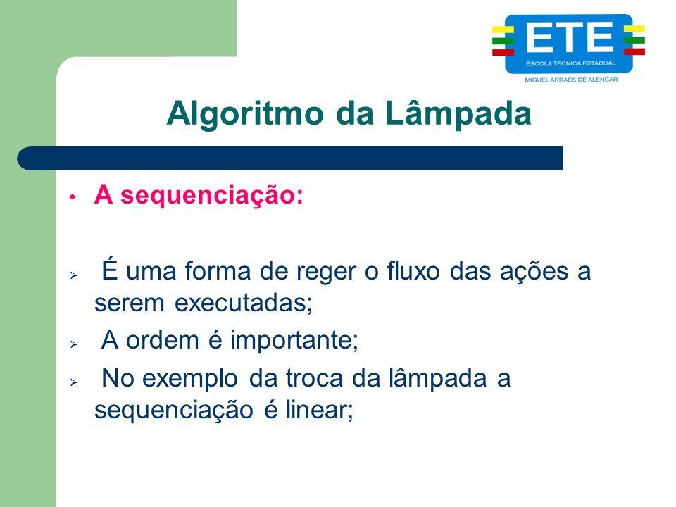 Algoritmo da Lâmpada A sequenciação: É uma forma de reger o fluxo das ações a serem executadas; A ordem é importante; No exemplo da troca da lâmpada a sequenciação é linear;