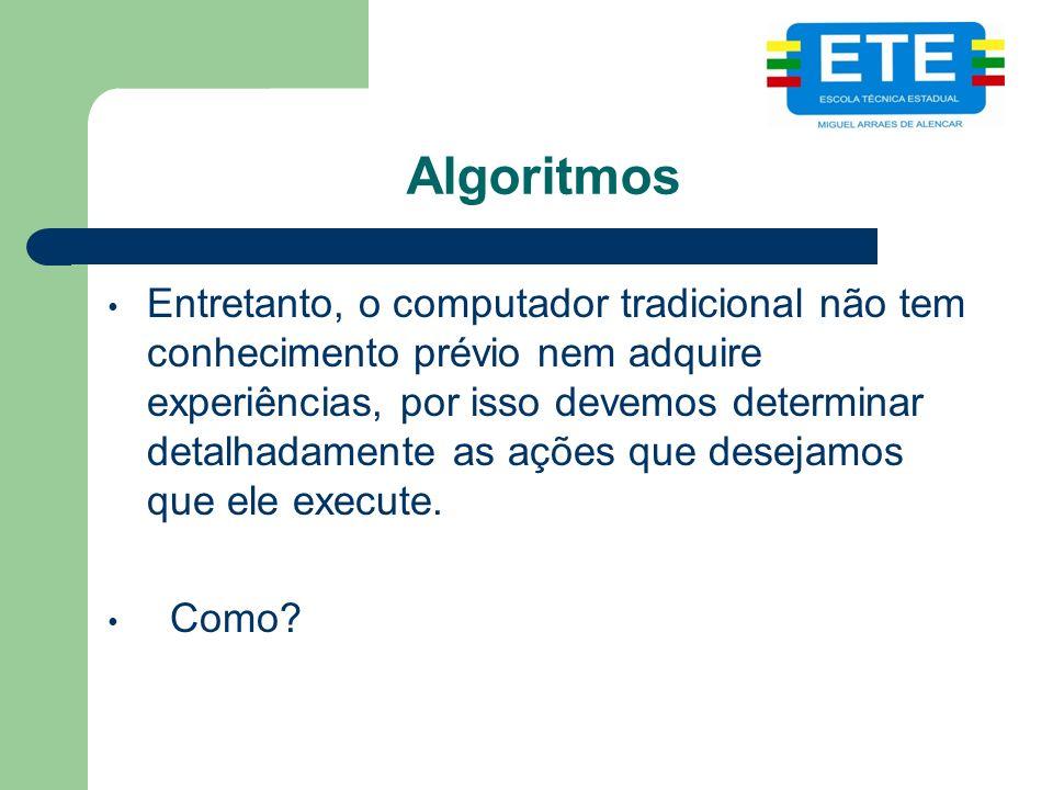 Algoritmos Entretanto, o computador tradicional não tem conhecimento prévio nem adquire experiências, por isso devemos determinar detalhadamente as ações que desejamos que ele execute.
