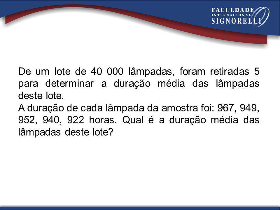 De um lote de 40 000 lâmpadas, foram retiradas 5 para determinar a duração média das lâmpadas deste lote.
