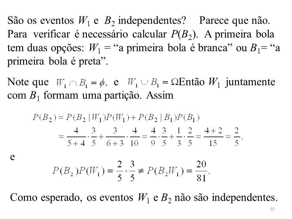 10 São os eventos W 1 e B 2 independentes? Parece que não. Para verificar é necessário calcular P(B 2 ). A primeira bola tem duas opções: W 1 = a prim