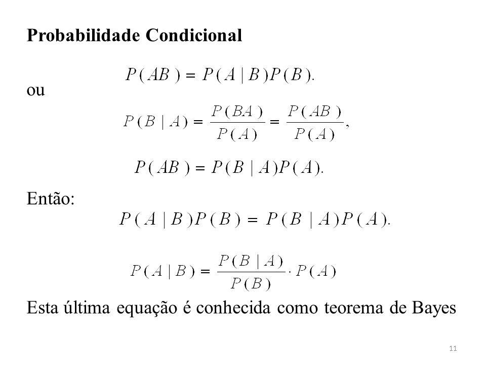 11 Probabilidade Condicional ou Então: Esta última equação é conhecida como teorema de Bayes