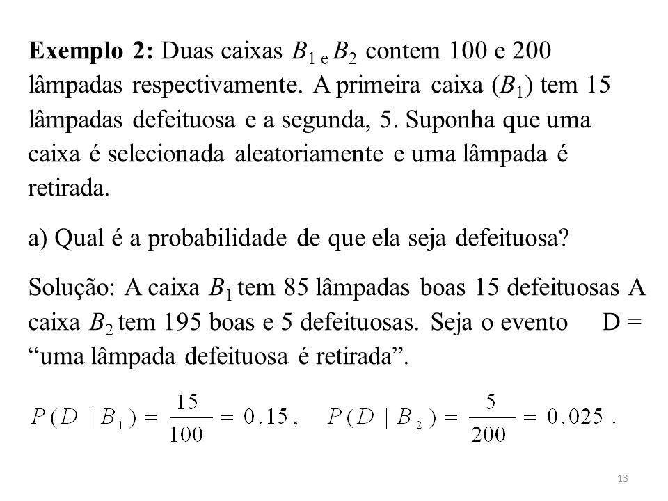 13 Exemplo 2: Duas caixas B 1 e B 2 contem 100 e 200 lâmpadas respectivamente. A primeira caixa (B 1 ) tem 15 lâmpadas defeituosa e a segunda, 5. Supo