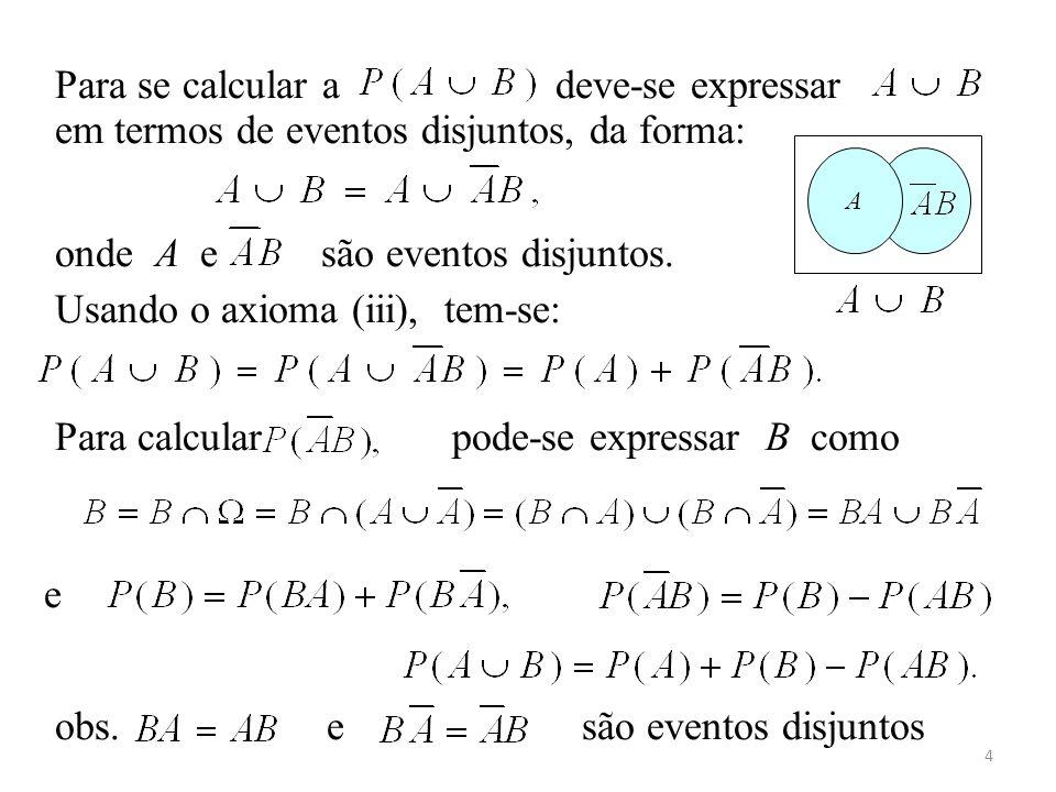 4 Para se calcular a deve-se expressar em termos de eventos disjuntos, da forma: onde A e são eventos disjuntos. Usando o axioma (iii), tem-se: Para c