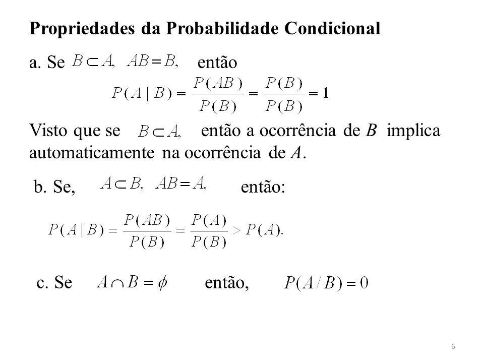 6 Propriedades da Probabilidade Condicional a. Se então Visto que se então a ocorrência de B implica automaticamente na ocorrência de A. b. Se, então: