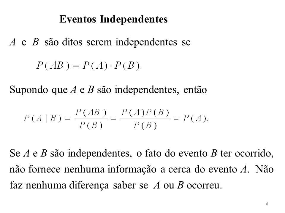 8 Eventos Independentes A e B são ditos serem independentes se Supondo que A e B são independentes, então Se A e B são independentes, o fato do evento