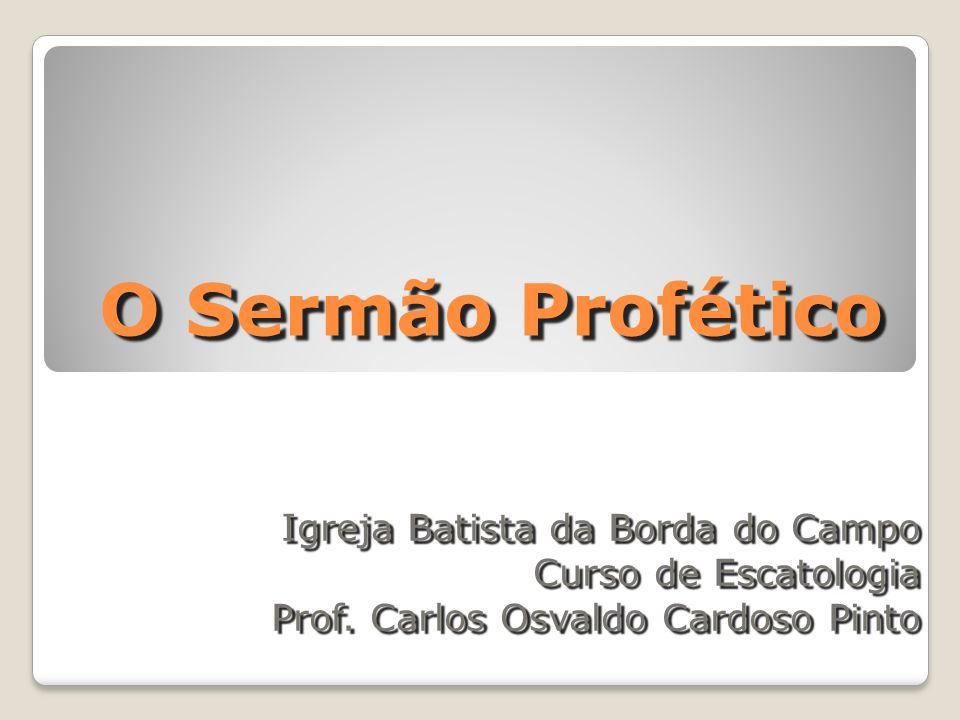 O Sermão Profético Igreja Batista da Borda do Campo Curso de Escatologia Prof.