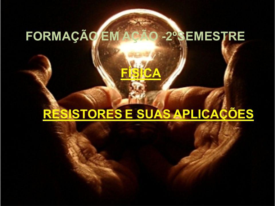 FORMAÇÃO EM AÇÃO -2ºSEMESTRE RESISTORES E SUAS APLICAÇÕES FÍSICA