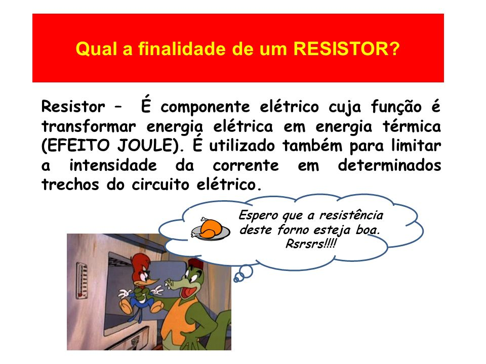 Qual a finalidade de um RESISTOR? Resistor – É componente elétrico cuja função é transformar energia elétrica em energia térmica (EFEITO JOULE). É uti