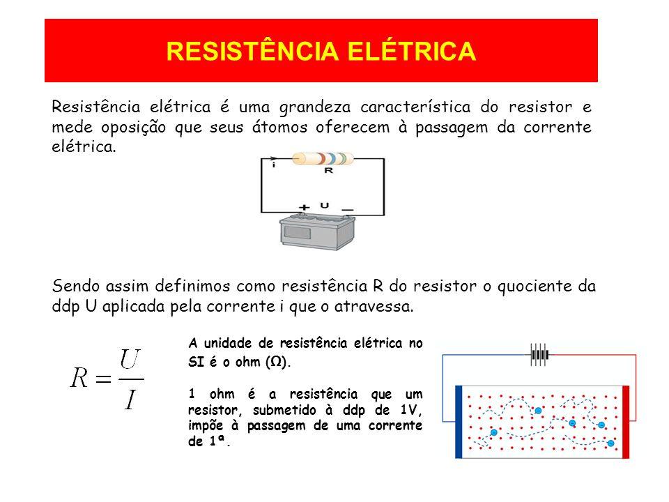 RESISTÊNCIA ELÉTRICA Resistência elétrica é uma grandeza característica do resistor e mede oposição que seus átomos oferecem à passagem da corrente el