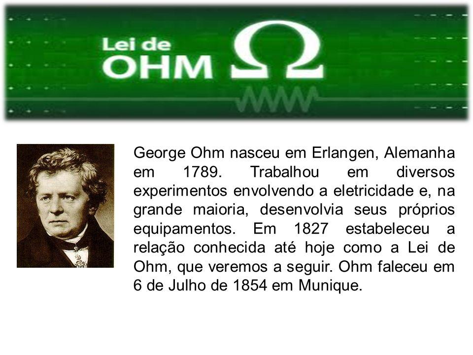 George Ohm nasceu em Erlangen, Alemanha em 1789. Trabalhou em diversos experimentos envolvendo a eletricidade e, na grande maioria, desenvolvia seus p