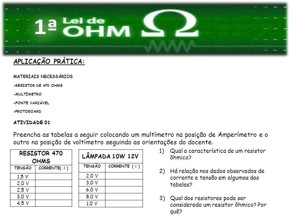 APLICAÇÃO PRÁTICA: MATERIAIS NECESSÁRIOS -RESISTOR DE 470 OHMS -MULTÍMETRO -FONTE VARIÁVEL -PROTOBOARD ATIVIDADE 01 Preencha as tabelas a seguir coloc