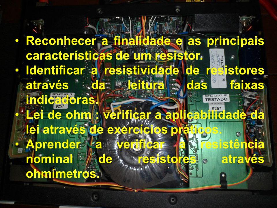 Reconhecer a finalidade e as principais características de um resistor. Identificar a resistividade de resistores através da leitura das faixas indica