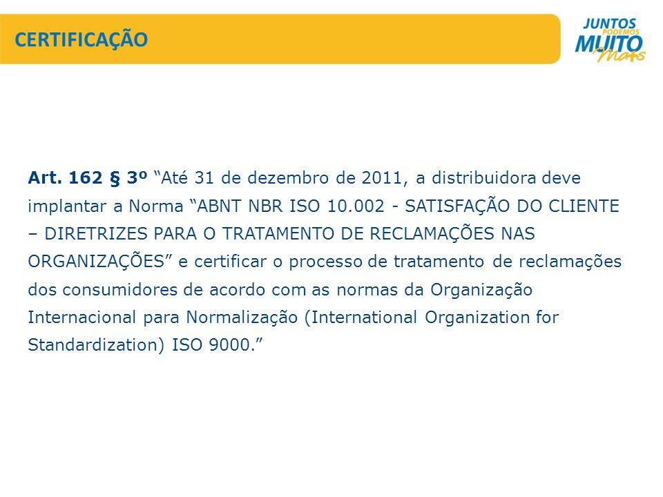 CERTIFICAÇÃO Art. 162 § 3º Até 31 de dezembro de 2011, a distribuidora deve implantar a Norma ABNT NBR ISO 10.002 - SATISFAÇÃO DO CLIENTE – DIRETRIZES