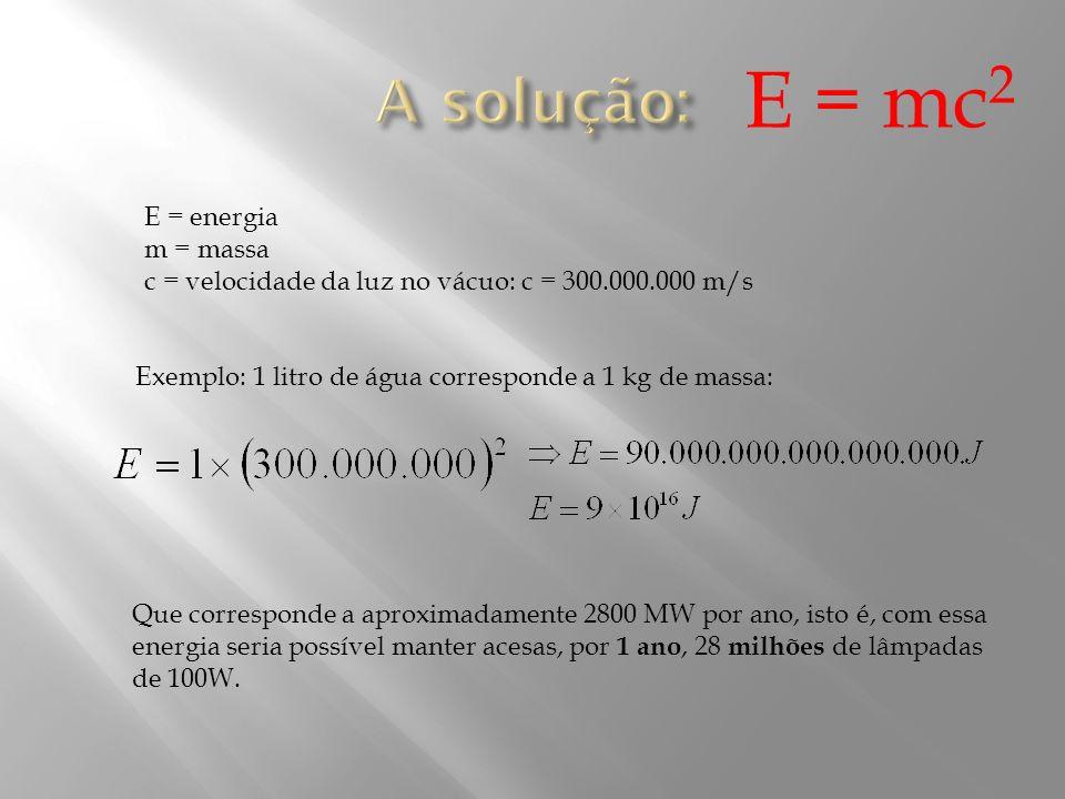 E = energia m = massa c = velocidade da luz no vácuo: c = 300.000.000 m/s Exemplo: 1 litro de água corresponde a 1 kg de massa: E = mc 2 Que correspon