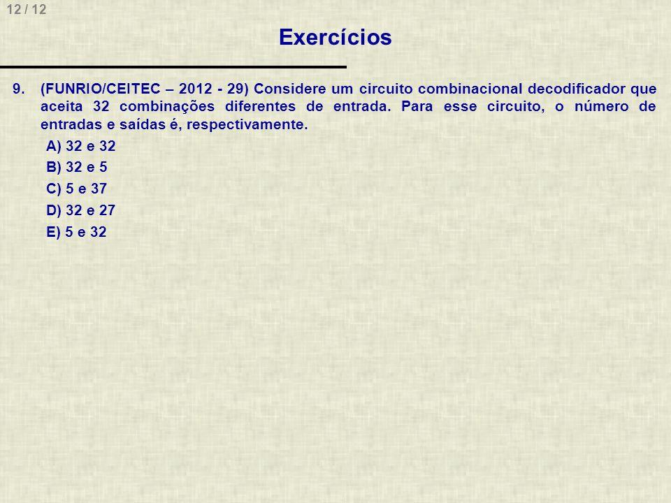 12 / 12 Exercícios 9.(FUNRIO/CEITEC – 2012 - 29) Considere um circuito combinacional decodificador que aceita 32 combinações diferentes de entrada. Pa