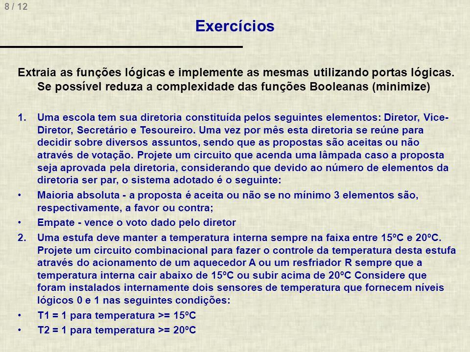 8 / 12 Exercícios Extraia as funções lógicas e implemente as mesmas utilizando portas lógicas. Se possível reduza a complexidade das funções Booleanas