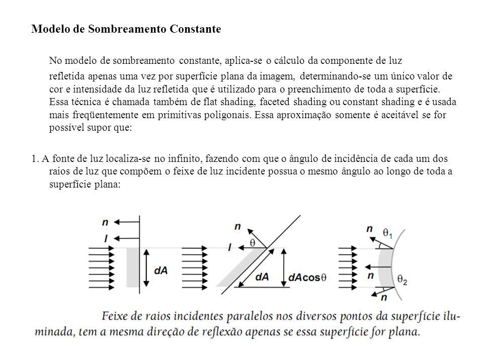Modelo de Sombreamento Constante No modelo de sombreamento constante, aplica-se o cálculo da componente de luz refletida apenas uma vez por superfície plana da imagem, determinando-se um único valor de cor e intensidade da luz refletida que é utilizado para o preenchimento de toda a superfície.