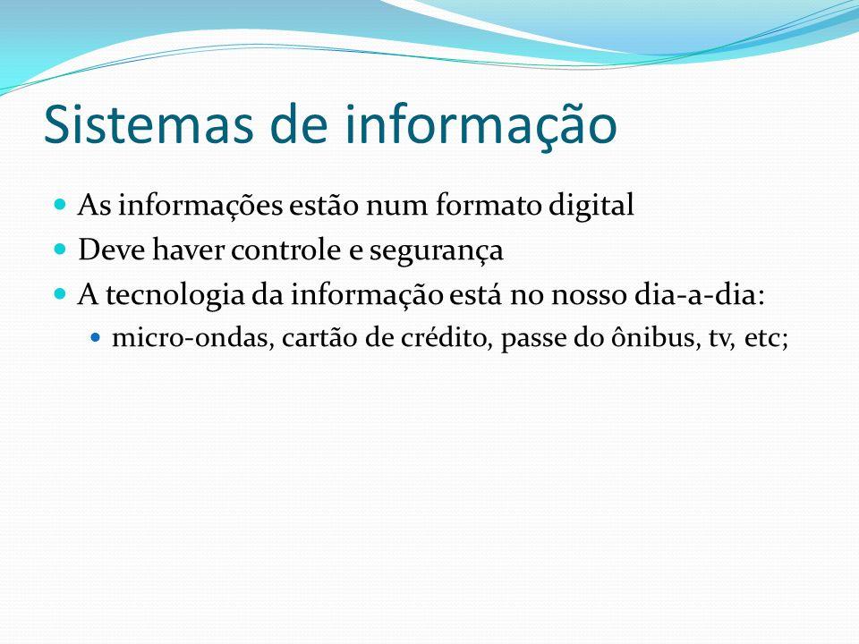 Sistemas de informação As informações estão num formato digital Deve haver controle e segurança A tecnologia da informação está no nosso dia-a-dia: micro-ondas, cartão de crédito, passe do ônibus, tv, etc;