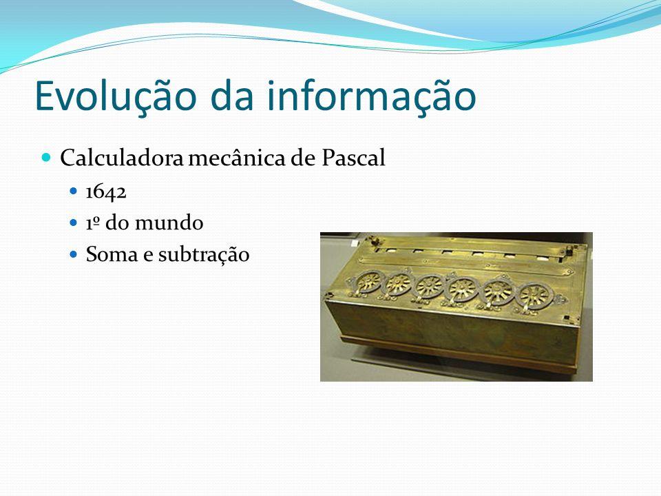 Evolução da informação Calculadora mecânica de Pascal 1642 1º do mundo Soma e subtração