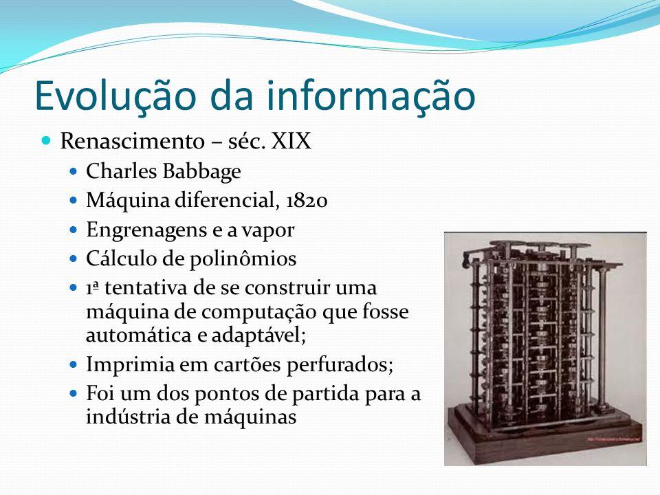 Evolução da informação Renascimento – séc. XIX Charles Babbage Máquina diferencial, 1820 Engrenagens e a vapor Cálculo de polinômios 1ª tentativa de s