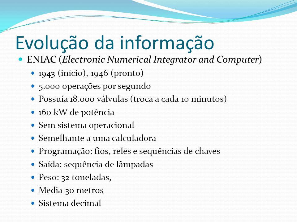 Evolução da informação ENIAC (Electronic Numerical Integrator and Computer) 1943 (início), 1946 (pronto) 5.000 operações por segundo Possuía 18.000 vá