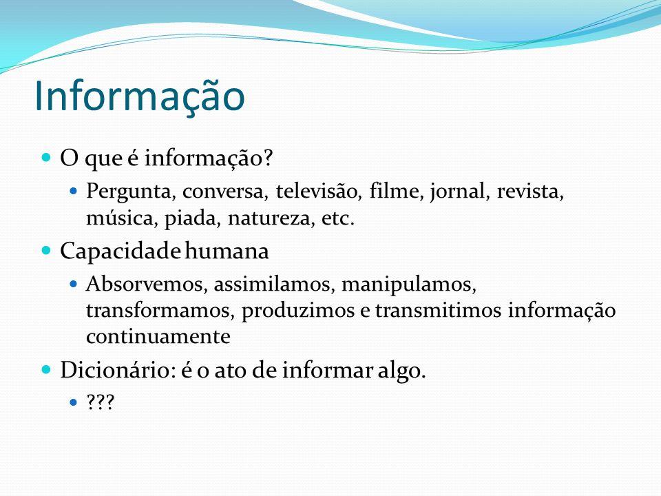 Informação O que é informação? Pergunta, conversa, televisão, filme, jornal, revista, música, piada, natureza, etc. Capacidade humana Absorvemos, assi