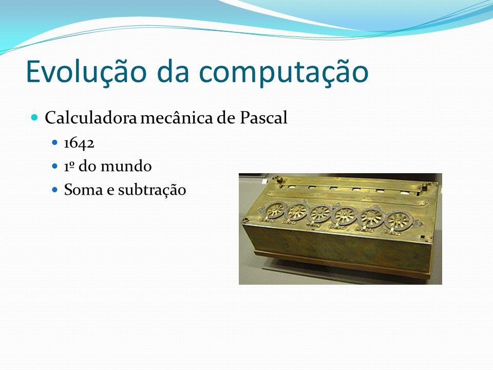 Evolução da computação Calculadora mecânica de Pascal 1642 1º do mundo Soma e subtração
