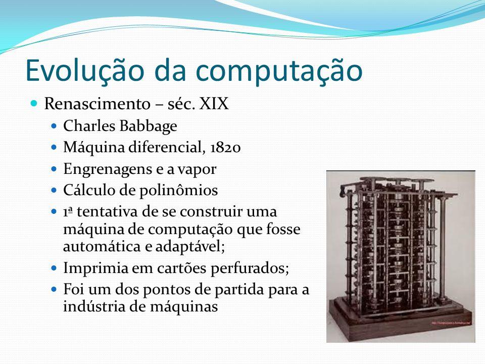 Evolução da computação Renascimento – séc. XIX Charles Babbage Máquina diferencial, 1820 Engrenagens e a vapor Cálculo de polinômios 1ª tentativa de s
