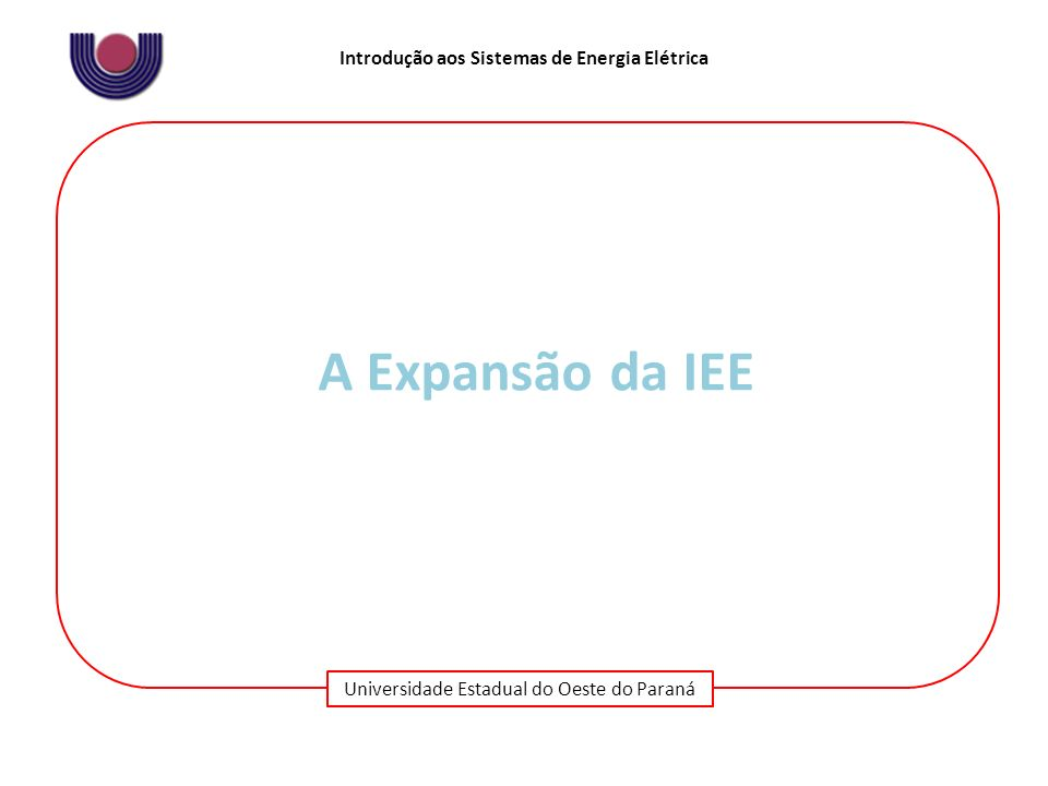 Universidade Estadual do Oeste do Paraná Introdução aos Sistemas de Energia Elétrica A Expansão da IEE