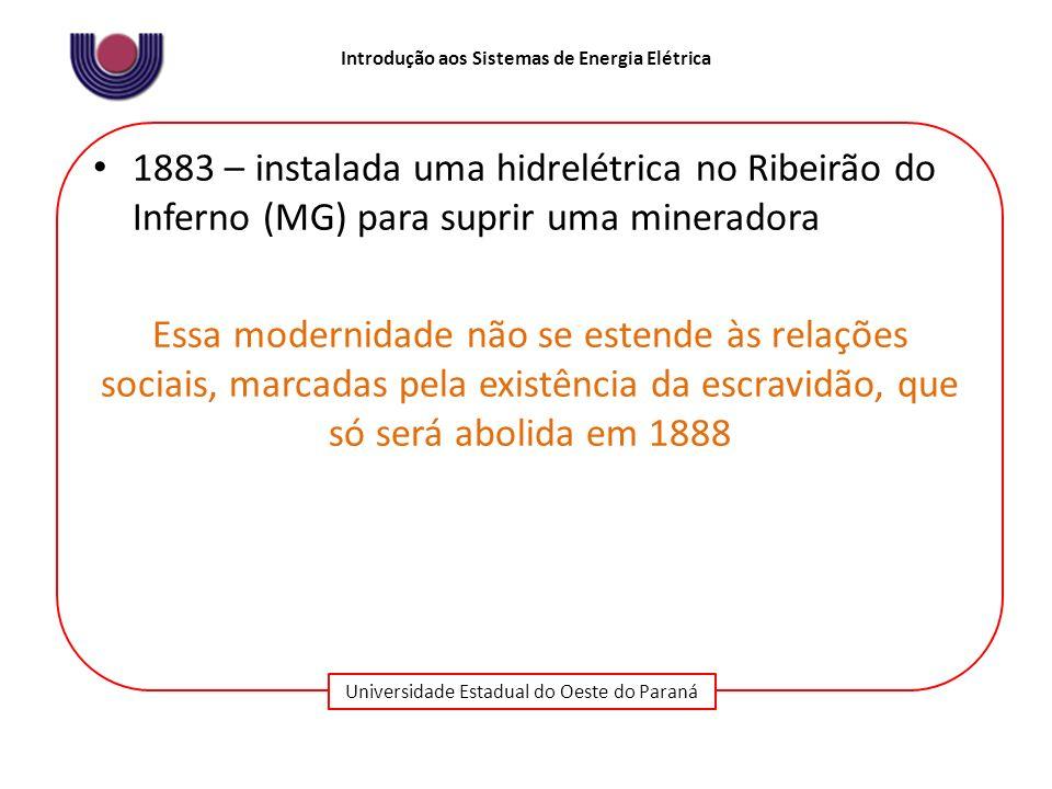 Universidade Estadual do Oeste do Paraná Introdução aos Sistemas de Energia Elétrica 1889 – inaugurada a primeira hidrelétrica de grande porte da América do Sul - Usina de Marmelos – idealizada pelo industrial Bernardo Mascarenhas para abastecer a sua fábrica de tecidos e prover a cidade de Juiz de Fora de iluminação elétrica – a usina utilizava dois geradores de 125 kW que operavam alternadores monofásicos em uma frequência de 60 Hertz Iniciativas de empresários cujas atividades estavam vinculadas às localidades que eram beneficiadas