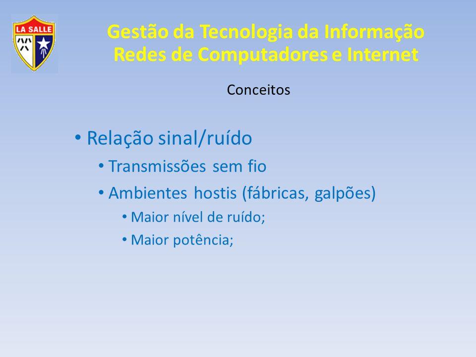 Gestão da Tecnologia da Informação Redes de Computadores e Internet Conceitos Relação sinal/ruído Transmissões sem fio Ambientes hostis (fábricas, gal