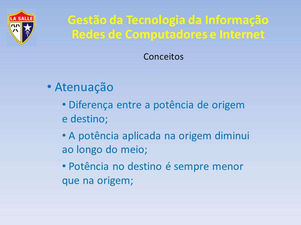 Gestão da Tecnologia da Informação Redes de Computadores e Internet Conceitos Atenuação Diferença entre a potência de origem e destino; A potência apl