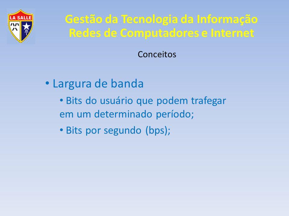 Gestão da Tecnologia da Informação Redes de Computadores e Internet Conceitos Largura de banda Bits do usuário que podem trafegar em um determinado pe