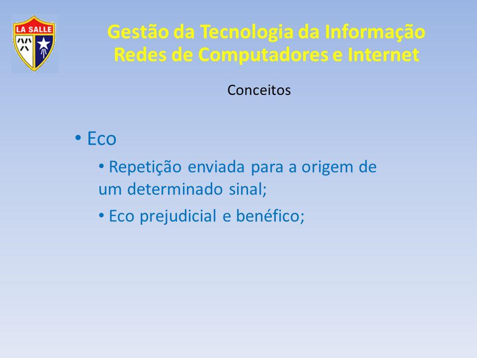 Gestão da Tecnologia da Informação Redes de Computadores e Internet Conceitos Eco Repetição enviada para a origem de um determinado sinal; Eco prejudi