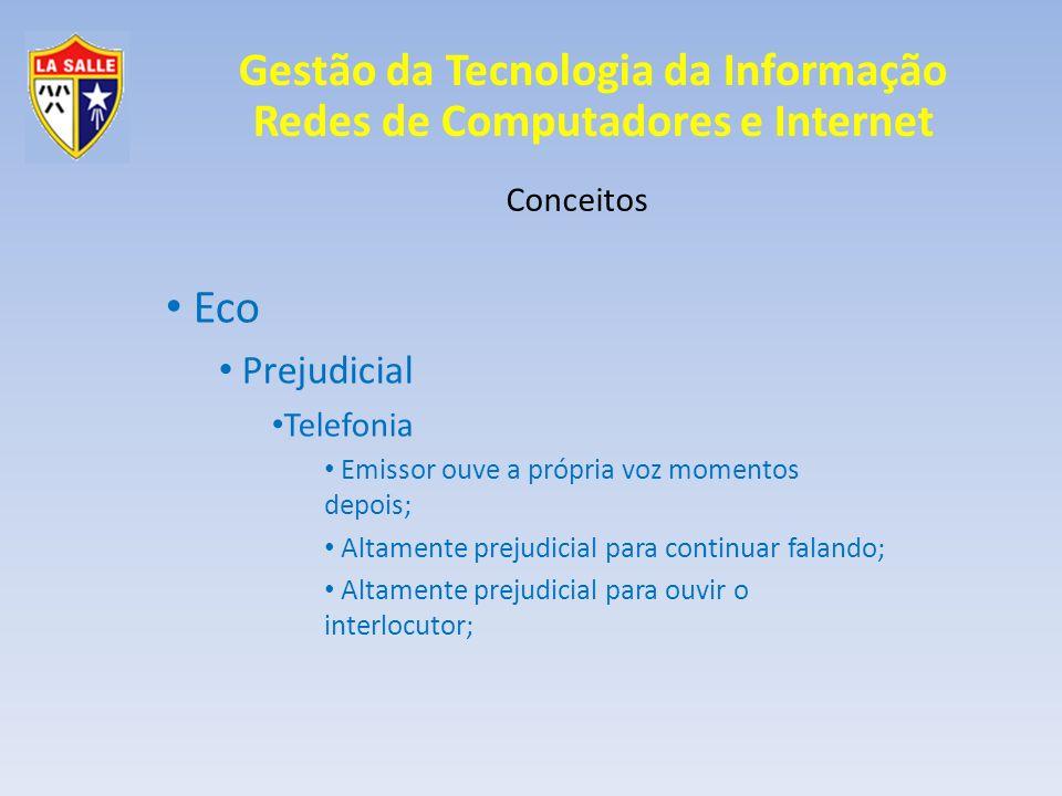 Gestão da Tecnologia da Informação Redes de Computadores e Internet Conceitos Eco Prejudicial Telefonia Emissor ouve a própria voz momentos depois; Al