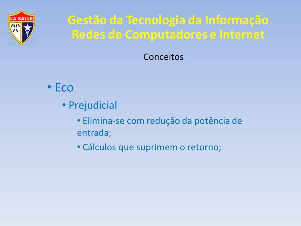 Gestão da Tecnologia da Informação Redes de Computadores e Internet Conceitos Eco Prejudicial Elimina-se com redução da potência de entrada; Cálculos