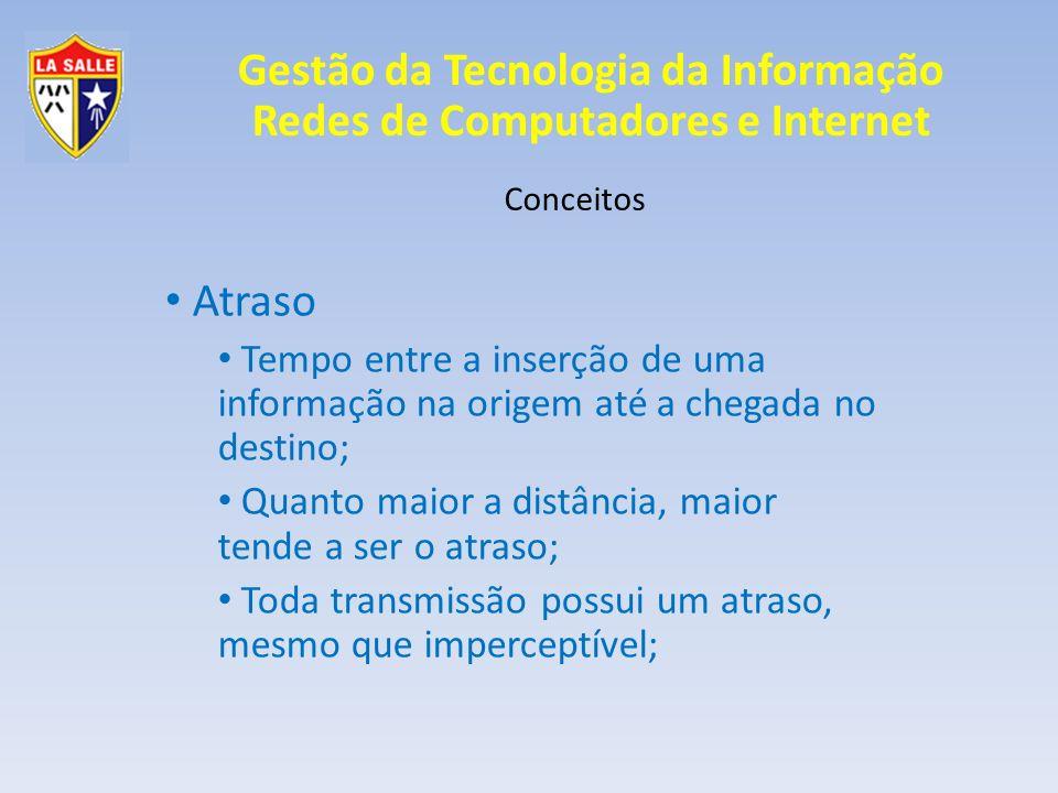 Gestão da Tecnologia da Informação Redes de Computadores e Internet Conceitos Atraso Tempo entre a inserção de uma informação na origem até a chegada