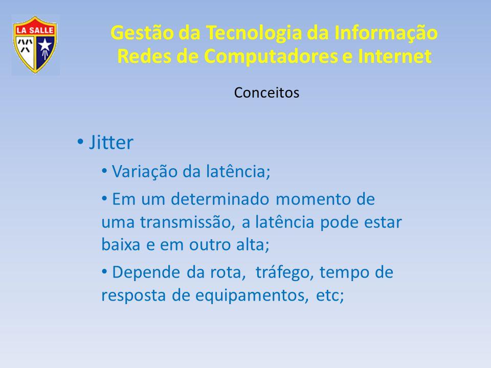 Gestão da Tecnologia da Informação Redes de Computadores e Internet Conceitos Jitter Variação da latência; Em um determinado momento de uma transmissã