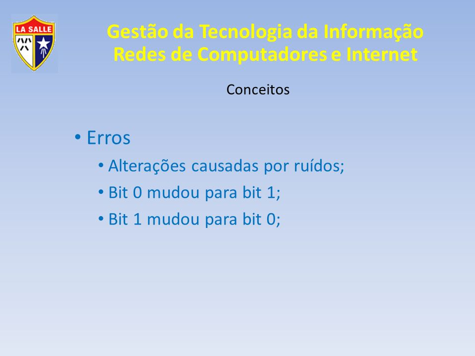Gestão da Tecnologia da Informação Redes de Computadores e Internet Conceitos Erros Alterações causadas por ruídos; Bit 0 mudou para bit 1; Bit 1 mudo