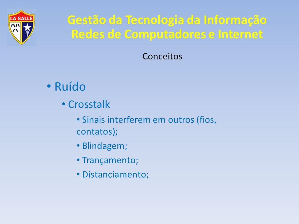 Gestão da Tecnologia da Informação Redes de Computadores e Internet Conceitos Ruído Crosstalk Sinais interferem em outros (fios, contatos); Blindagem;