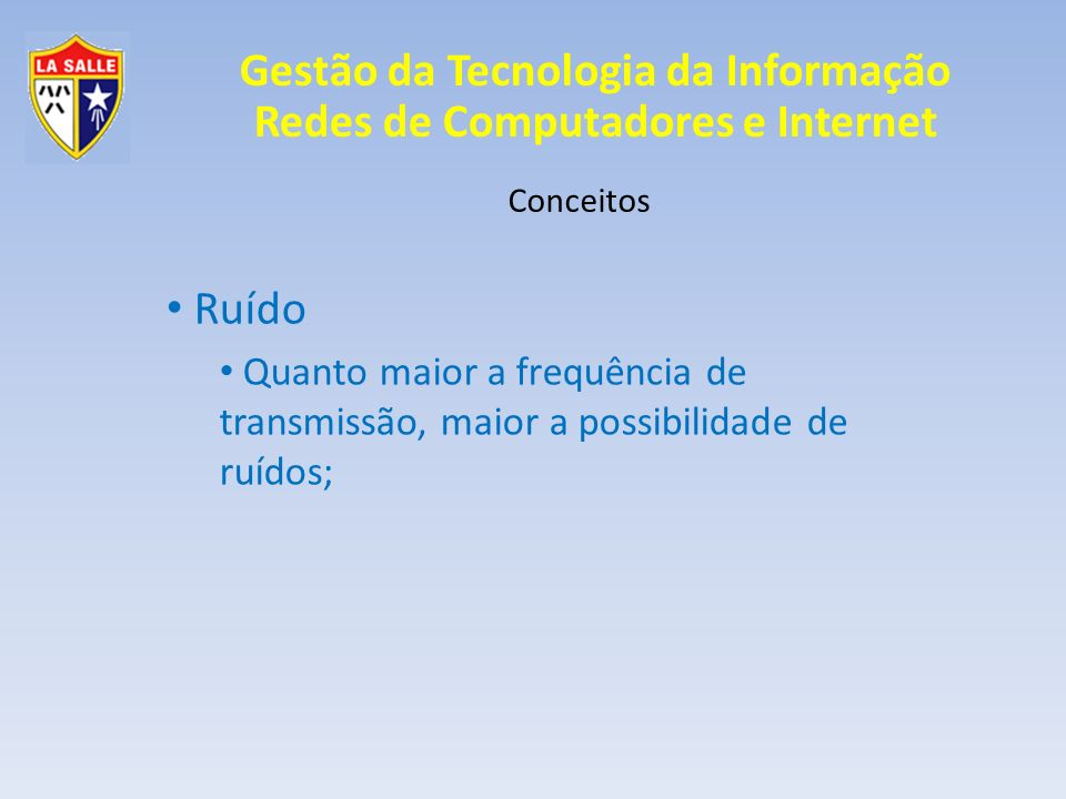Gestão da Tecnologia da Informação Redes de Computadores e Internet Conceitos Relação sinal/ruído Razão entre a potência e o ruído; Quanto maior o ruído, maior a potência de sinal necessária; Busca-se reduzir ao máximo o ruído antes de aumentar a potência;