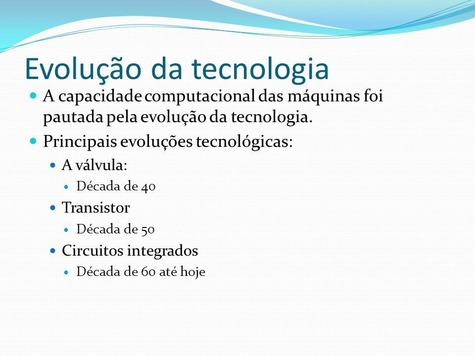 Evolução da tecnologia A capacidade computacional das máquinas foi pautada pela evolução da tecnologia. Principais evoluções tecnológicas: A válvula: