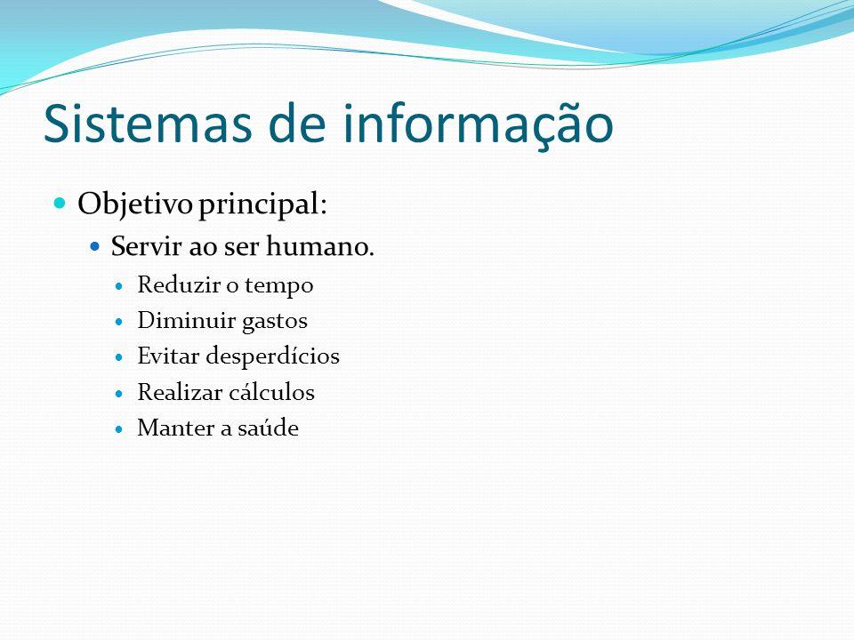 Sistemas de informação Objetivo principal: Servir ao ser humano. Reduzir o tempo Diminuir gastos Evitar desperdícios Realizar cálculos Manter a saúde