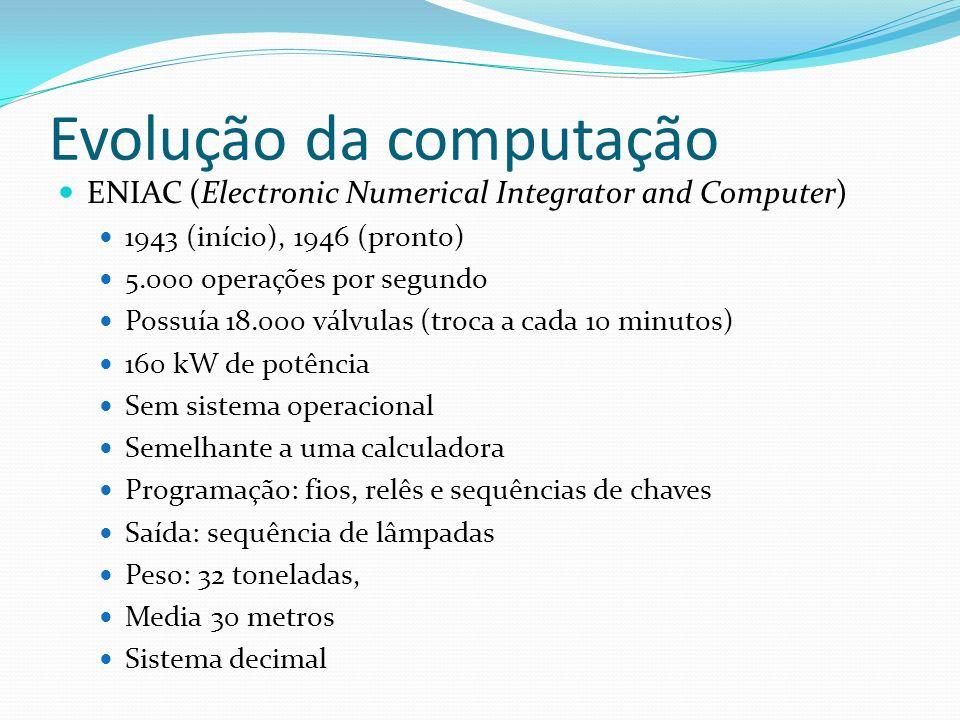 Evolução da computação ENIAC (Electronic Numerical Integrator and Computer) 1943 (início), 1946 (pronto) 5.000 operações por segundo Possuía 18.000 vá