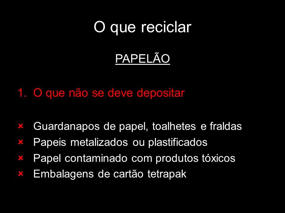 O que reciclar PAPELÃO 1.O que não se deve depositar Guardanapos de papel, toalhetes e fraldas Papeis metalizados ou plastificados Papel contaminado c