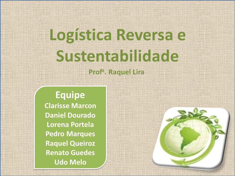 Logística Reversa e Sustentabilidade Equipe Clarisse Marcon Daniel Dourado Lorena Portela Pedro Marques Raquel Queiroz Renato Guedes Udo Melo Equipe C