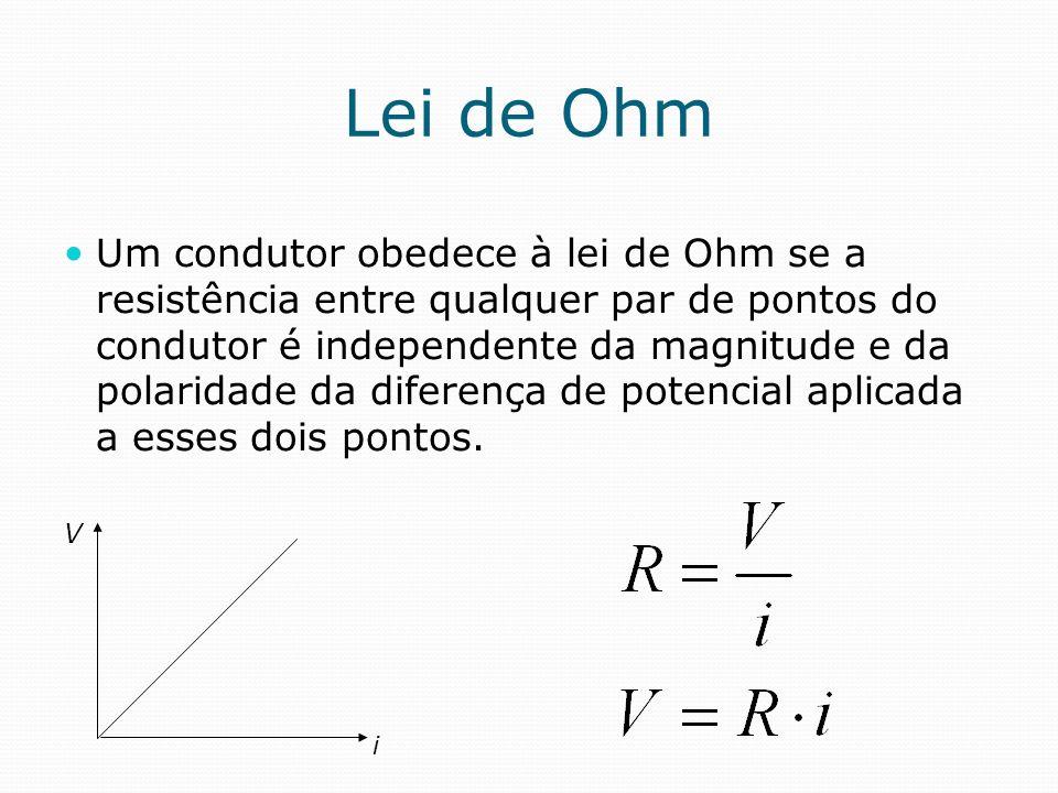 Lei de Ohm Um condutor obedece à lei de Ohm se a resistência entre qualquer par de pontos do condutor é independente da magnitude e da polaridade da d