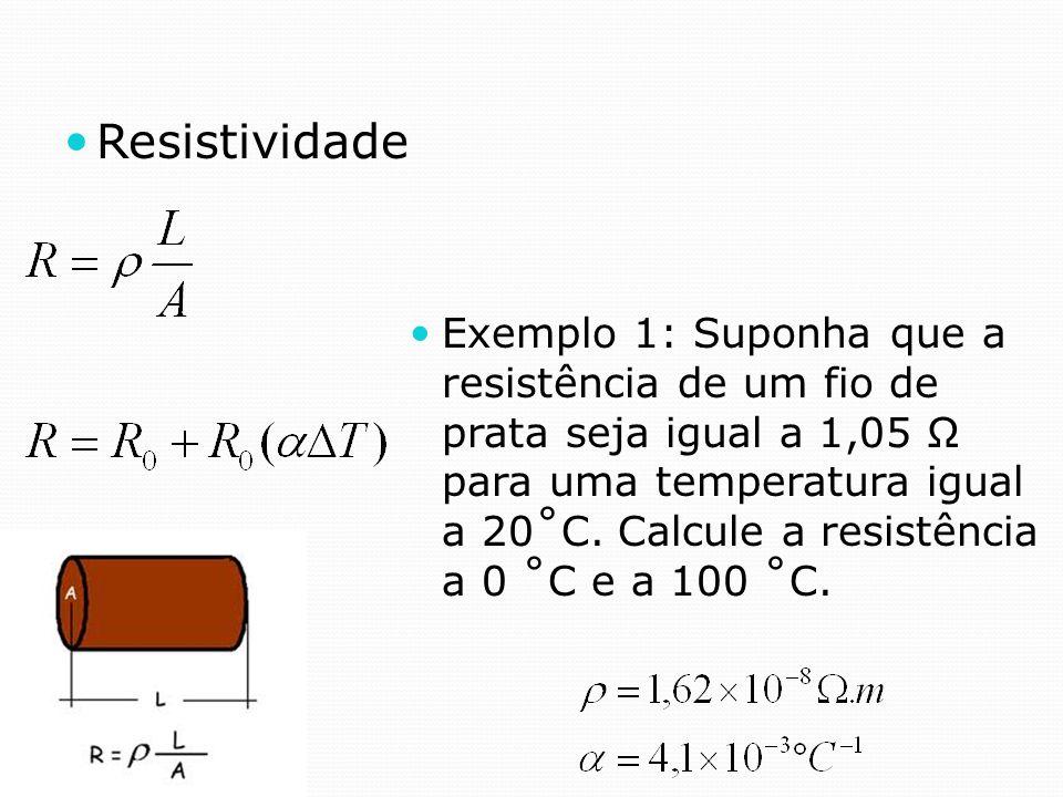 Resistividade Exemplo 1: Suponha que a resistência de um fio de prata seja igual a 1,05 Ω para uma temperatura igual a 20˚C. Calcule a resistência a 0