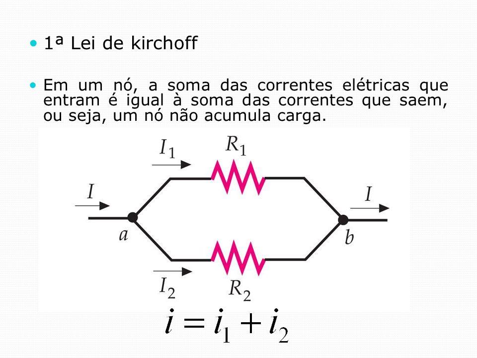 1ª Lei de kirchoff Em um nó, a soma das correntes elétricas que entram é igual à soma das correntes que saem, ou seja, um nó não acumula carga.