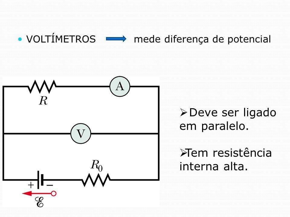 VOLTÍMETROS mede diferença de potencial Deve ser ligado em paralelo. Tem resistência interna alta.